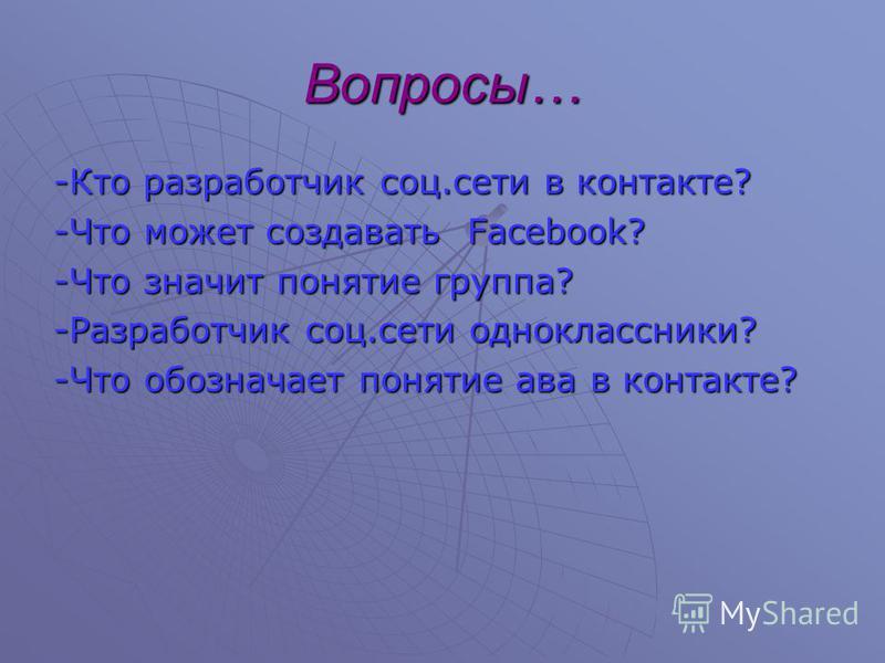 Вопросы… -Кто разработчик соц.сети в контакте? -Что может создавать Facebook? -Что значит понятие группа? -Разработчик соц.сети одноклассники? -Что обозначает понятие ава в контакте?