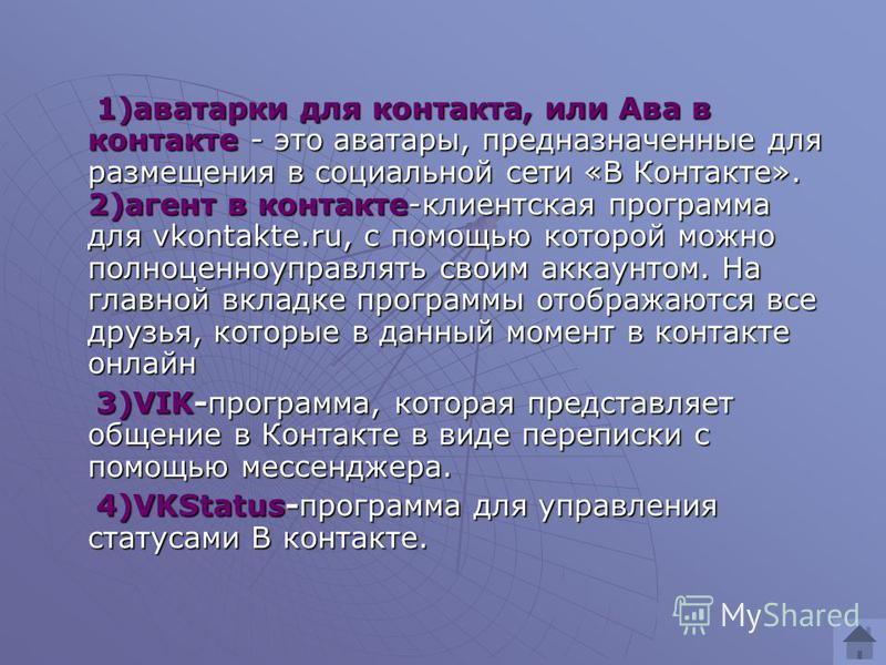 1)аватарки для контакта, или Ава в контакте - это аватары, предназначенные для размещения в социальной сети «В Контакте». 2)агент в контакте-клиентская программа для vkontakte.ru, с помощью которой можно полноценно управлять своим аккаунтом. На главн