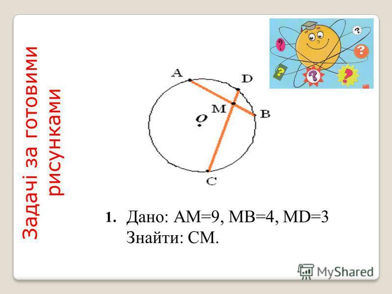 Дано: АМ=9, МВ=4, МD=3 Знайти: СМ. Задачі за готовими рисунками 1.