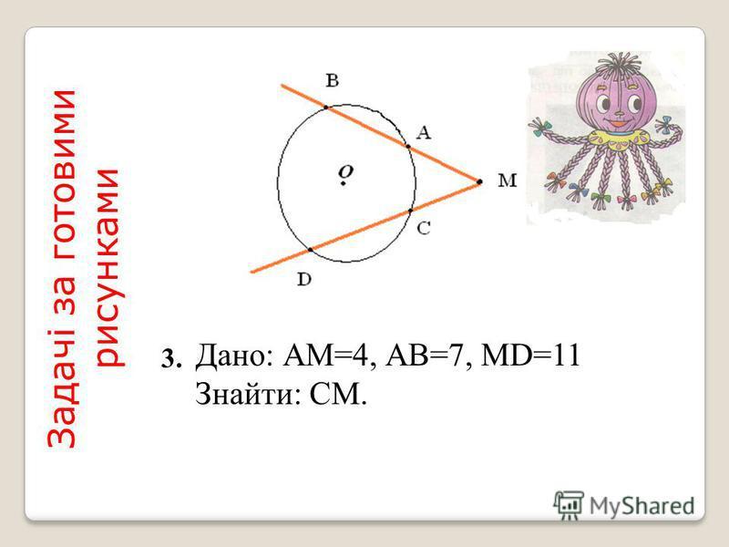 Дано: АМ=4, АВ=7, МD=11 Знайти: СМ. Задачі за готовими рисунками 3.