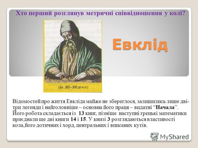 Відомостей про життя Евкліда майже не збереглося, залишились лише дві- три легенди і найголовніше – основна його праця – видатні Начала. Його робота складається із 13 книг, пізніше наступні грецькі математики приєднали ще дві книги 14 і 15. У книзі 3