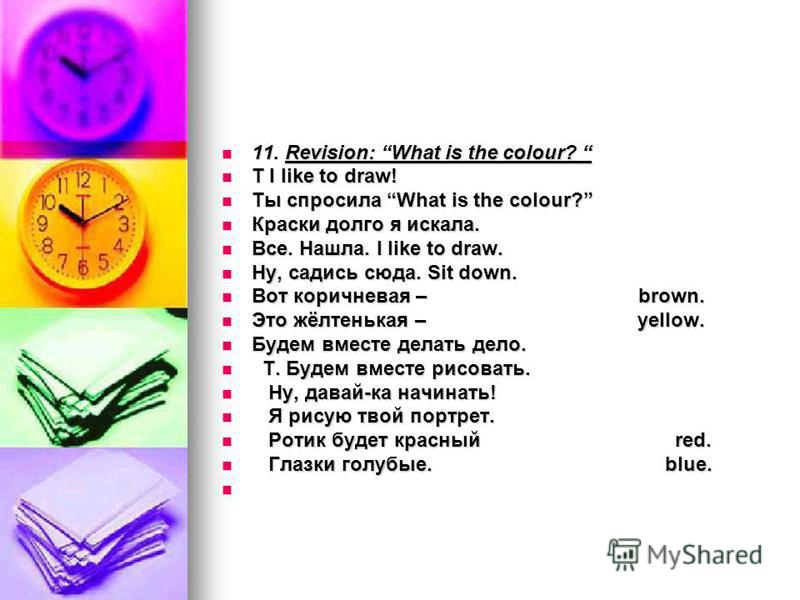 11. Revision: What is the colour? 11. Revision: What is the colour? T I like to draw! T I like to draw! Ты спросила What is the colour? Ты спросила What is the colour? Краски долго я искала. Краски долго я искала. Все. Нашла. I like to draw. Все. Наш