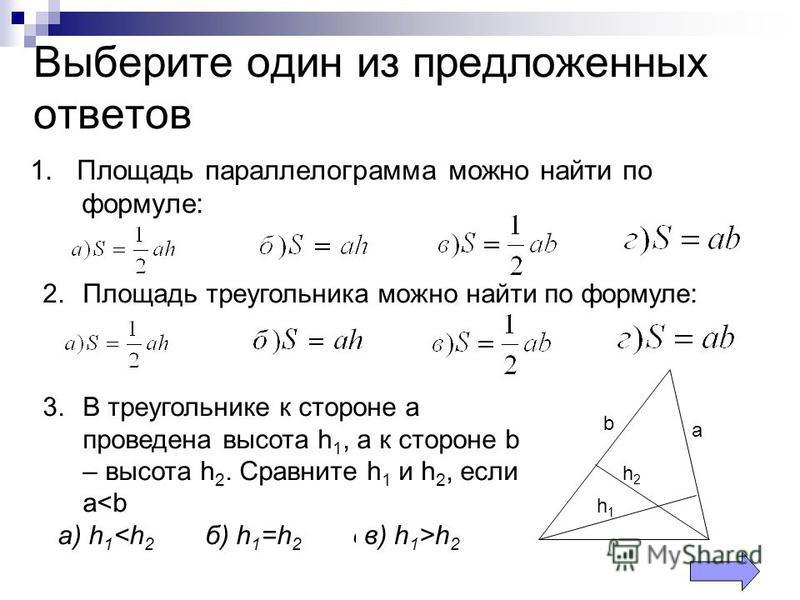 Выберите один из предложенных ответов 1. Площадь параллелограмма можно найти по формуле: 2. Площадь треугольника можно найти по формуле: 3. В треугольнике к стороне а проведена высота h 1, а к стороне b – высота h 2. Сравните h 1 и h 2, если а<b а) h
