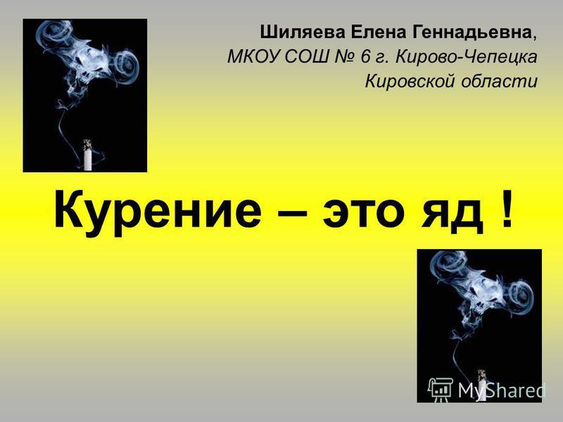 Курение – это яд ! Шиляева Елена Геннадьевна, МКОУ СОШ 6 г. Кирово-Чепецка Кировской области