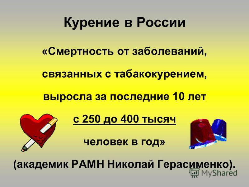 «Смертность от заболеваний, связанных с табакокурением, выросла за последние 10 лет с 250 до 400 тысяч человек в год» (академик РАМН Николай Герасименко). Курение в России
