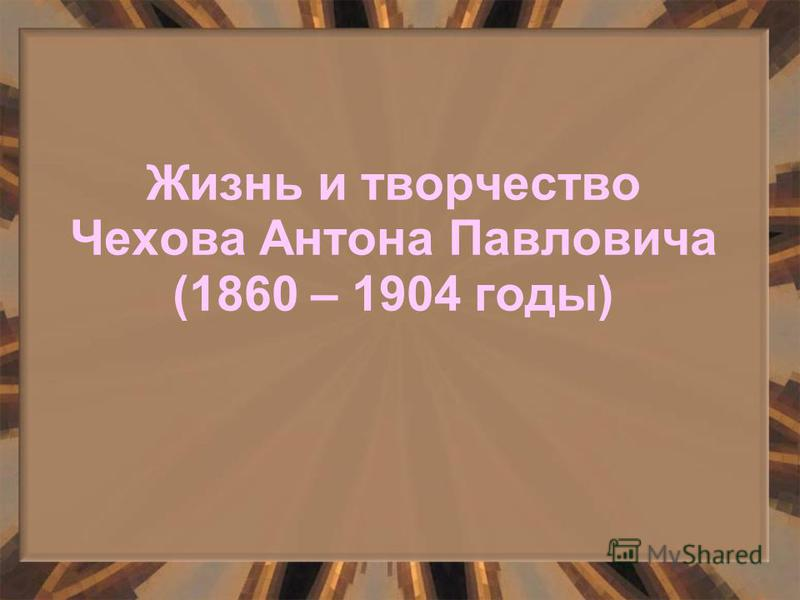 Жизнь и творчество Чехова Антона Павловича (1860 – 1904 годы)