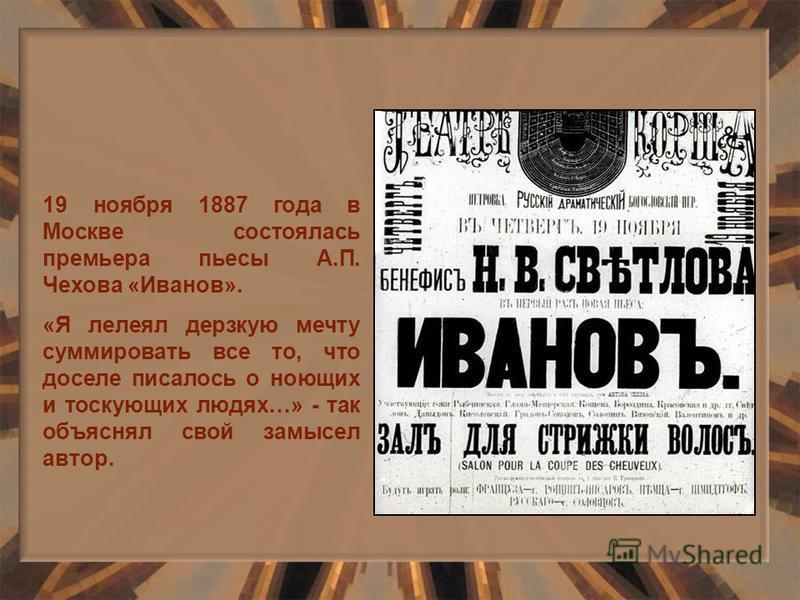 19 ноября 1887 года в Москве состоялась премьера пьесы А.П. Чехова «Иванов». «Я лелеял дерзкую мечту суммировать все то, что доселе писалось о ноющих и тоскующих людях…» - так объяснял свой замысел автор.