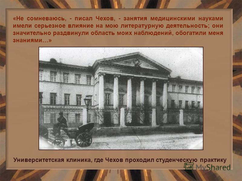 «Не сомневаюсь, - писал Чехов, - занятия медицинскими науками имели серьезное влияние на мою литературную деятельность; они значительно раздвинули область моих наблюдений, обогатили меня знаниями…» Университетская клиника, где Чехов проходил студенче