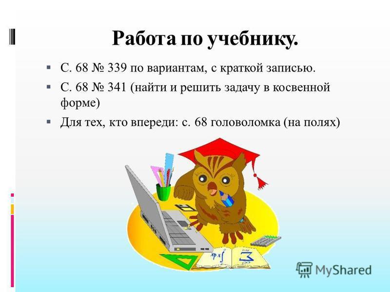Работа по учебнику. С. 68 339 по вариантам, с краткой записью. С. 68 341 (найти и решить задачу в косвенной форме) Для тех, кто впереди: с. 68 головоломка (на полях)