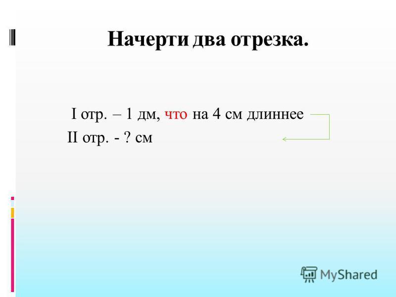 Начерти два отрезка. I отр. – 1 дм, что на 4 см длиннее II отр. - ? см
