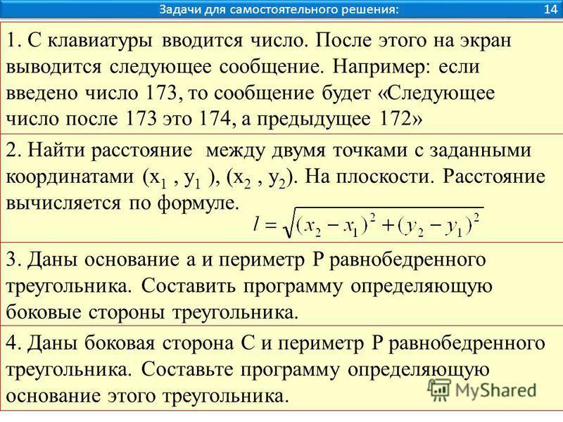 Задачи для самостоятельного решения: 14 2. Найти расстояние между двумя точками с заданными координатами (x 1, y 1 ), (x 2, y 2 ). На плоскости. Расстояние вычисляется по формуле. 1. С клавиатуры вводится число. После этого на экран выводится следующ