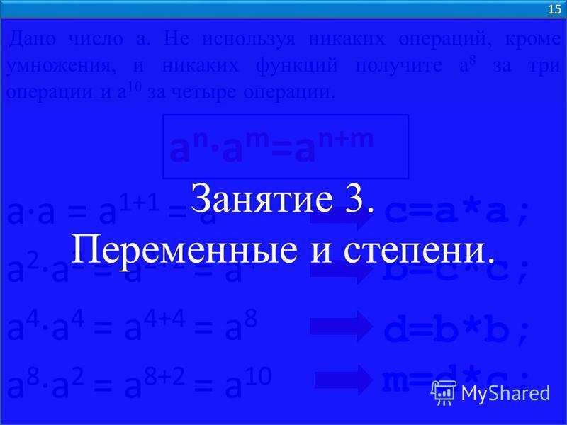 Дано число а. Не используя никаких операций, кроме умножения, и никаких функций получите а 8 за три операции и а 10 за четыре операции. a 2a 2 = a 2+2 = a 4 a 4a 4 = a 4+4 = a 8 aa = a 1+1 = a 2 a na m =a n+m c=a*a; b=c*c; d=b*b; a 8a 2 = a 8+2 = a 1