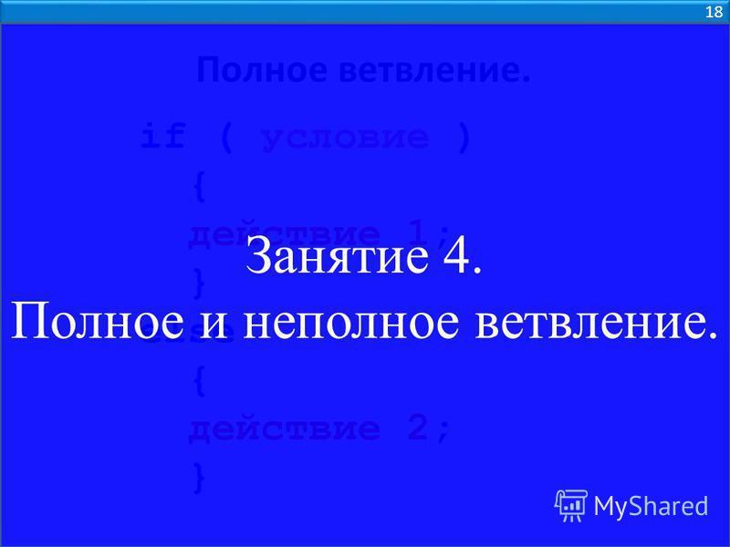 18 Полное ветвление. if ( условие ) { действие 1; } else { действие 2; } Занятие 4. Полное и неполное ветвление.