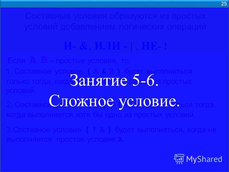 25 Составные условия образуются из простых условий добавлением логических операций И- &, ИЛИ - |, НЕ - ! Если А, В – простые условия, то: 1. Составное условие ( А & В ) будет выполняться только тогда, когда выполняются каждое из простых условий. 2. С