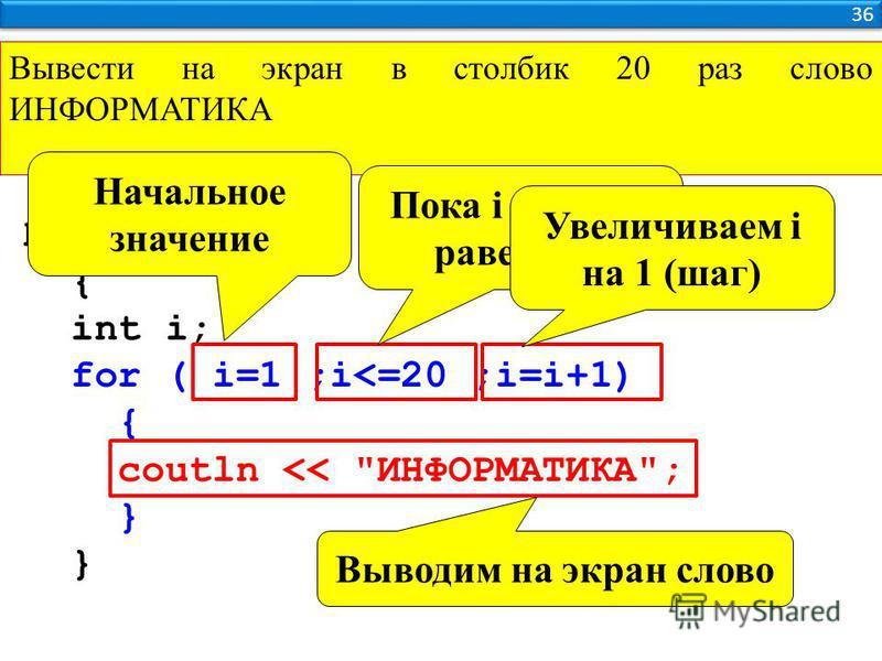 Вывести на экран в столбик 20 раз слово ИНФОРМАТИКА 36 Программа { int i; for ( i=1 ;i<=20 ;i=i+1) { coutln << ИНФОРМАТИКА; } Начальное значение Пока i меньше равено 20 Увеличиваем i на 1 (шаг) Выводим на экран слово