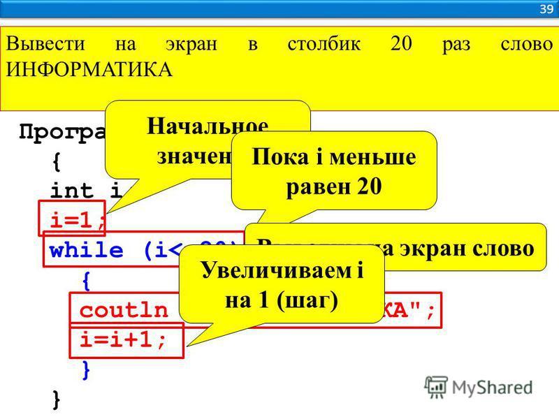 39 Вывести на экран в столбик 20 раз слово ИНФОРМАТИКА Программа { int i; i=1; while (i<=20) { coutln << ИНФОРМАТИКА; i=i+1; } Начальное значение Пока i меньше равен 20 Выводим на экран слово Увеличиваем i на 1 (шаг)