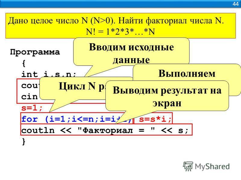 44 Дано целое число N (N>0). Найти факториал числа N. N! = 1*2*3*…*N Программа { int i,s,n; coutln <<