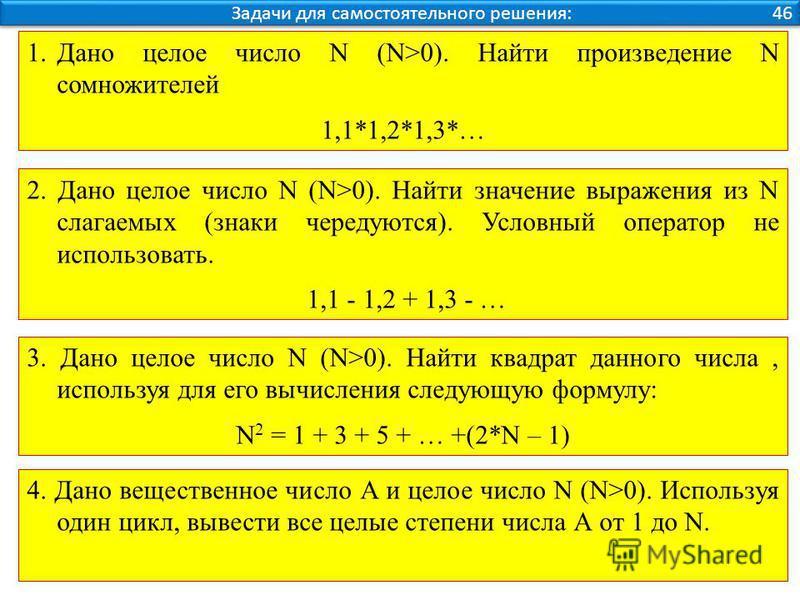 Задачи для самостоятельного решения: 46 1. Дано целое число N (N>0). Найти произведение N сомножителей 1,1*1,2*1,3*… 2. Дано целое число N (N>0). Найти значение выражения из N слагаемых (знаки чередуются). Условный оператор не использовать. 1,1 - 1,2
