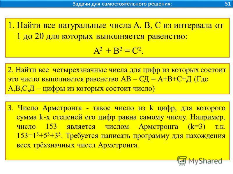 Задачи для самостоятельного решения: 51 1. Найти все натуральные числа A, В, С из интервала от 1 до 20 для которых выполняется равенство: А 2 + В 2 = С 2. 2. Найти все четырехзначные числа для цифр из которых состоит это число выполняется равенство А