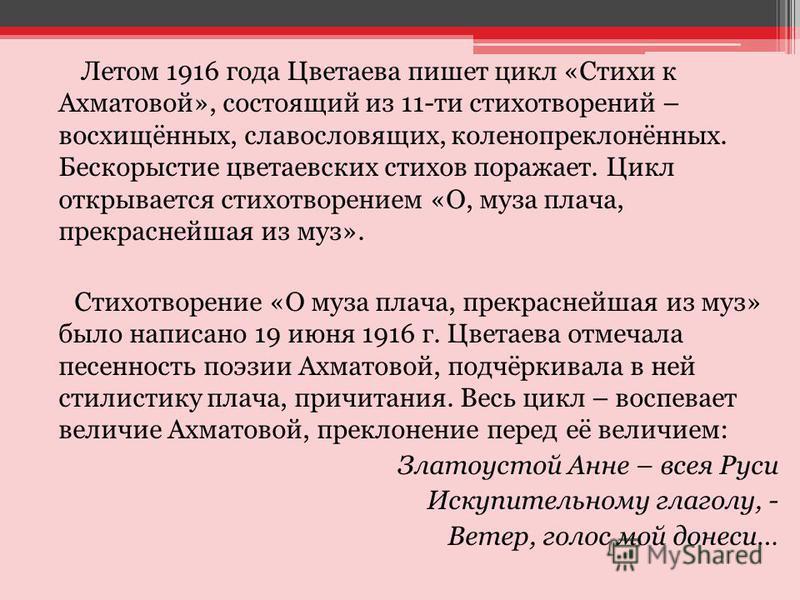 Летом 1916 года Цветаева пишет цикл «Стихи к Ахматовой», состоящий из 11-ти стихотворений – восхищённых, славословящих, коленопреклонённых. Бескорыстие цветаевских стихов поражает. Цикл открывается стихотворением «О, муза плача, прекраснейшая из муз»