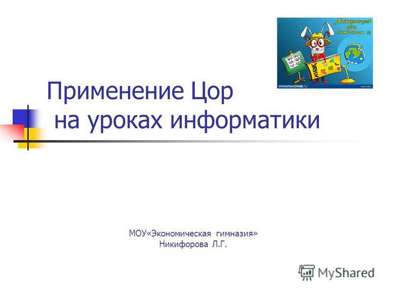 Применение Цор на уроках информатики МОУ«Экономическая гимназия» Никифорова Л.Г.