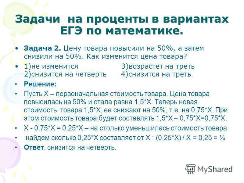 Задачи на проценты в вариантах ЕГЭ по математике. Задача 2. Цену товара повысили на 50%, а затем снизили на 50%. Как изменится цена товара? 1)не изменится 3)возрастет на треть 2)снизится на четверть 4)снизится на треть. Решение: Пусть Х – первоначаль