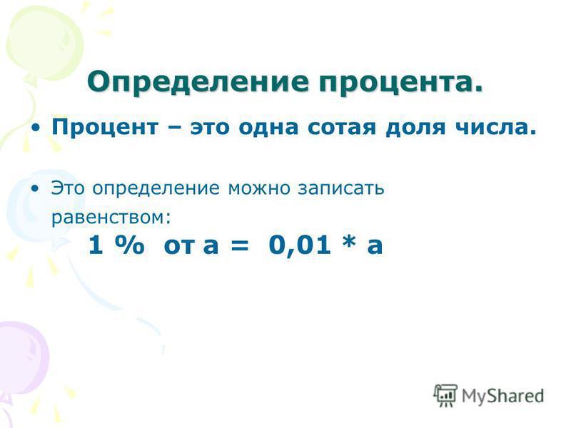 Определение процента. Процент – это одна сотая доля числа. Это определение можно записать равенством: 1 % от а = 0,01 * а