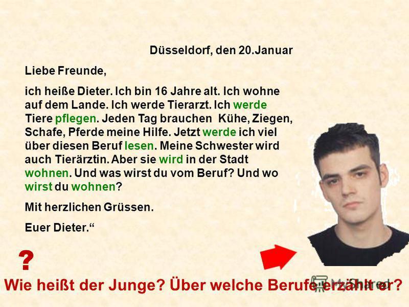 13 Düsseldorf, den 20.Januar Liebe Freunde, ich heiße Dieter. Ich bin 16 Jahre alt. Ich wohne auf dem Lande. Ich werde Tierarzt. Ich werde Tiere pflegen. Jeden Tag brauchen Kühe, Ziegen, Schafe, Pferde meine Hilfe. Jetzt werde ich viel über diesen Be