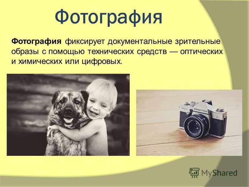 Фотография Фотография фиксирует документальные зрительные образы с помощью технических средств оптических и химических или цифровых.