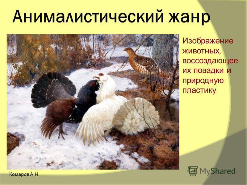 Анималистический жанр Изображение животных, воссоздающее их повадки и природную пластику Комаров А.Н.