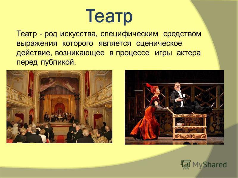 Театр Театр - род искусства, специфическим средством выражения которого является сценическое действие, возникающее в процессе игры актера перед публикой.
