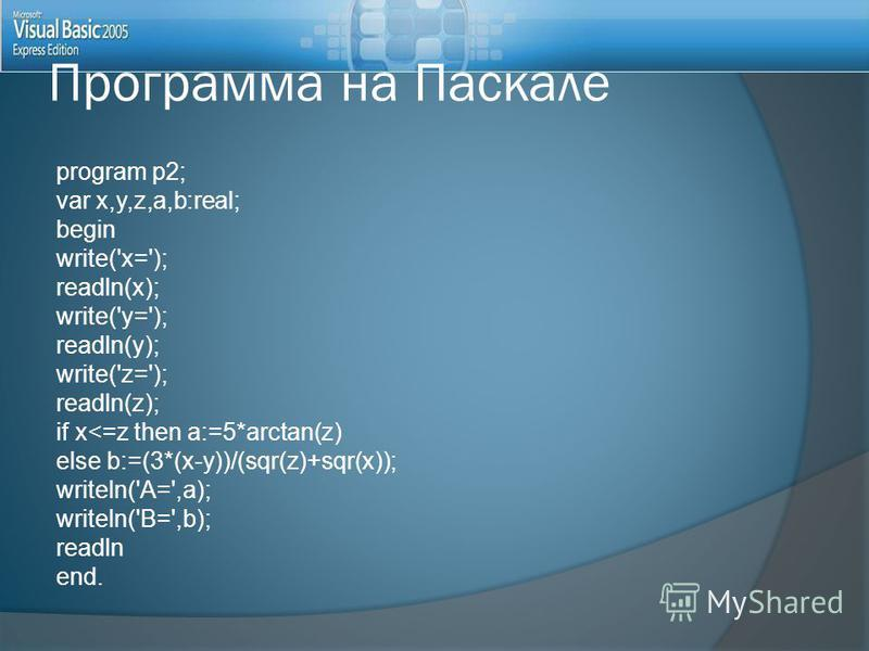 Программа на Паскале program p2; var x,y,z,a,b:real; begin write('x='); readln(x); write('y='); readln(y); write('z='); readln(z); if x<=z then a:=5*arctan(z) else b:=(3*(x-y))/(sqr(z)+sqr(x)); writeln('A=',a); writeln('B=',b); readln end.