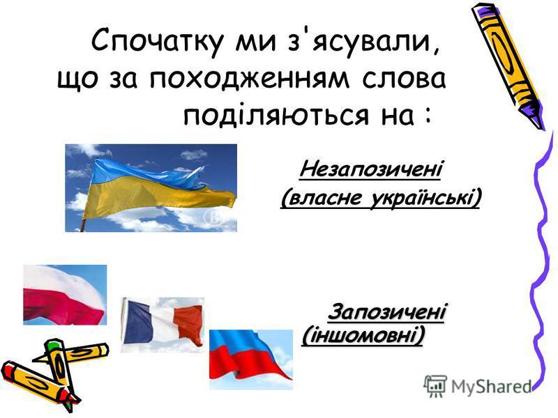 Спочатку ми з'ясували, що за походженням слова поділяються на : Незапозичені (власне українські) Запозичені (іншомовні)