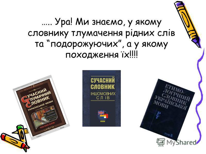 ….. Ура! Ми знаємо, у якому словнику тлумачення рідних слів та подорожуючих, а у якому походження їх!!!!