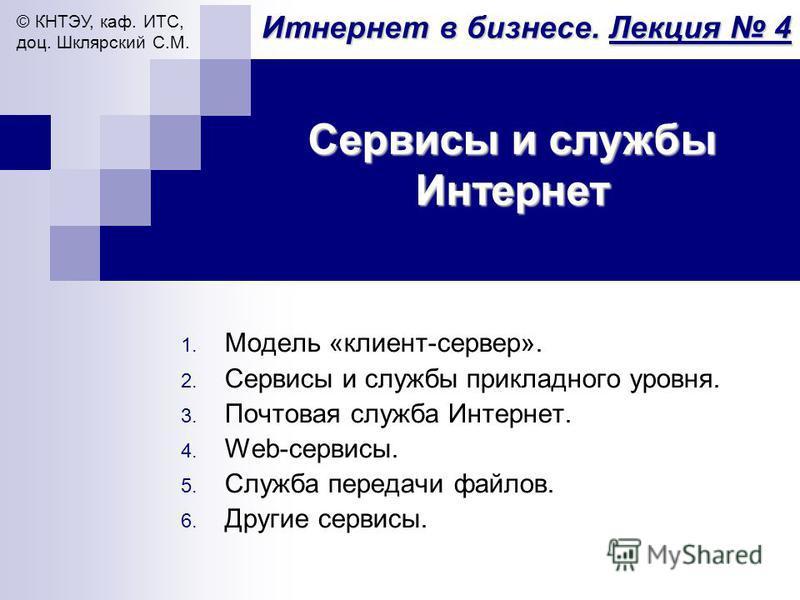 Итнернет в бизнесе. Лекция 4 © КНТЭУ, каф. ИТС, доц. Шклярский С.М. Сервисы и службы Интернет 1. Модель «клиент-сервер». 2. Сервисы и службы прикладного уровня. 3. Почтовая служба Интернет. 4. Web-сервисы. 5. Служба передачи файлов. 6. Другие сервисы