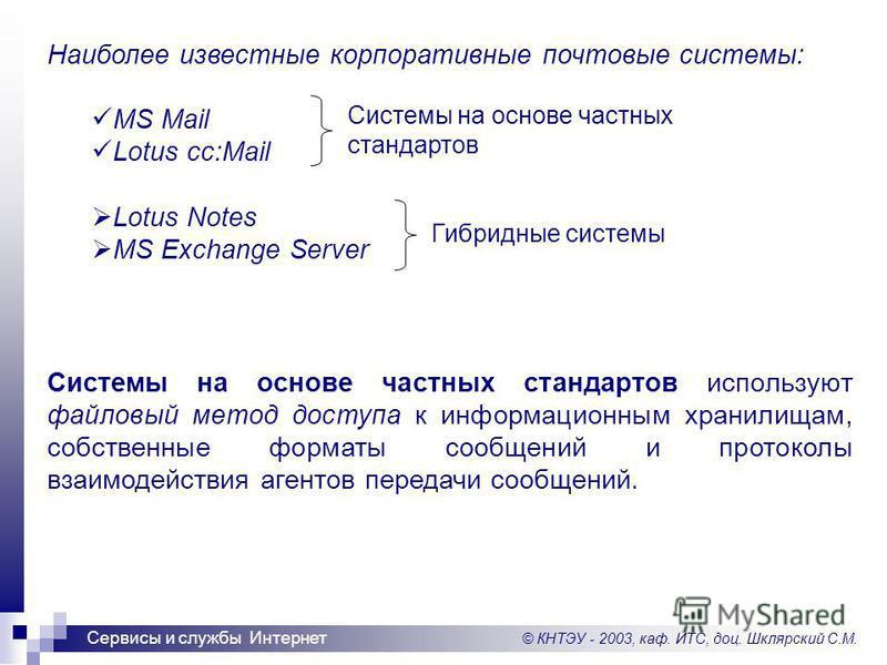 © КНТЭУ - 2003, каф. ИТС, доц. Шклярский С.М. Сервисы и службы Интернет Наиболее известные корпоративные почтовые системы: MS Mail Lotus cc:Mail Lotus Notes MS Exchange Server Системы на основе частных стандартов используют файловый метод доступа к и