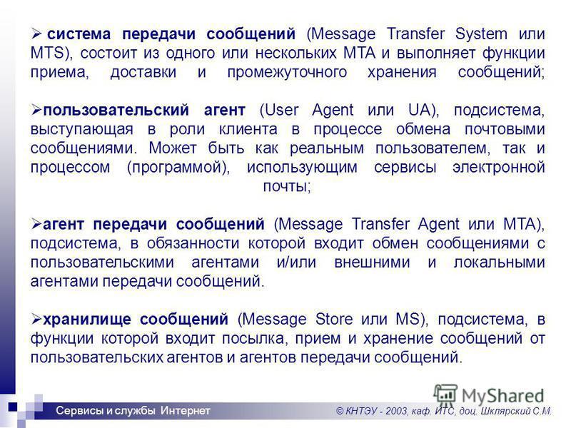© КНТЭУ - 2003, каф. ИТС, доц. Шклярский С.М. Сервисы и службы Интернет система передачи сообщений (Message Transfer System или MTS), состоит из одного или нескольких MTA и выполняет функции приема, доставки и промежуточного хранения сообщений; польз
