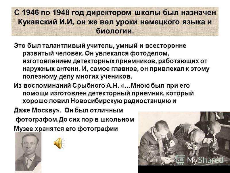 С 1946 по 1948 год директором школы был назначен Кукавский И.И, он же вел уроки немецкого языка и биологии. Это был талантливый учитель, умный и всесторонне развитый человек. Он увлекался фотоделом, изготовлением детекторных приемников, работающих от