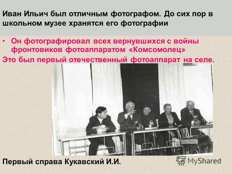 Иван Ильич был отличным фотографом. До сих пор в школьном музее хранятся его фотографии Он фотографировал всех вернувшихся с войны фронтовиков фотоаппаратом «Комсомолец» Это был первый отечественный фотоаппарат на селе. Первый справа Кукавский И.И.
