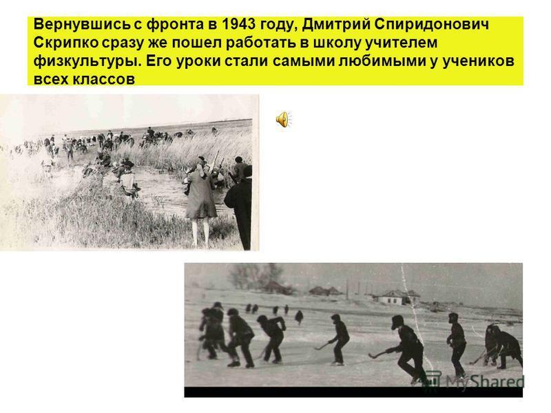 Вернувшись с фронта в 1943 году, Дмитрий Спиридонович Скрипко сразу же пошел работать в школу учителем физкультуры. Его уроки стали самыми любимыми у учеников всех классов