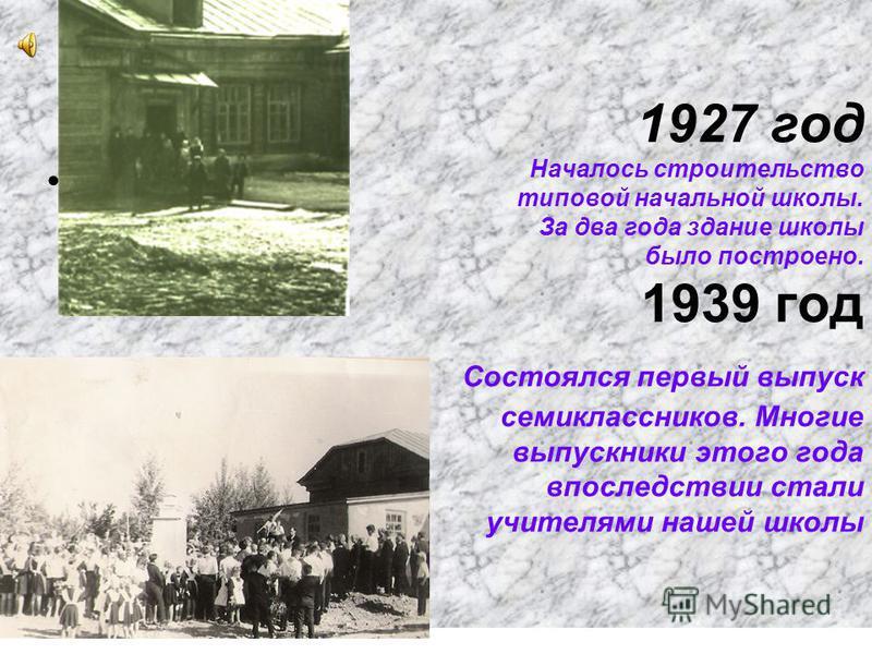 1927 год Началось строительство типовой начальной школы. За два года здание школы было построено. 1939 год Состоялся первый выпуск семиклассников. Многие выпускники этого года впоследствии стали учителями нашей школы