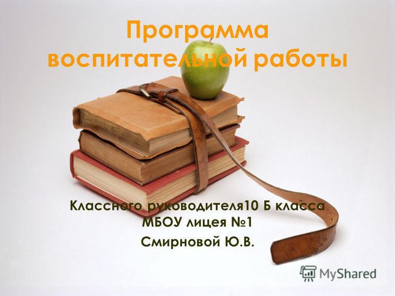 Программа воспитательной работы Классного руководителя 10 Б класса МБОУ лицея 1 Смирновой Ю.В.