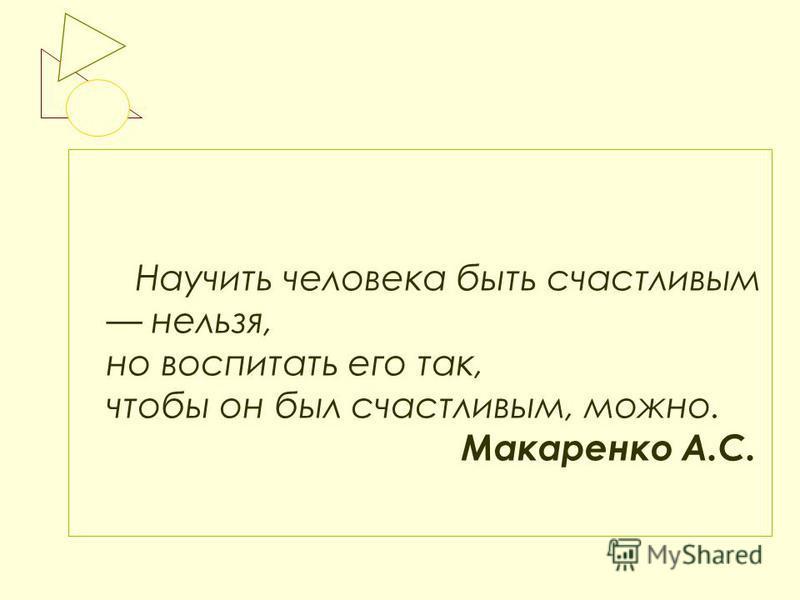 Научить человека быть счастливым нельзя, но воспитать его так, чтобы он был счастливым, можно. Макаренко А.С.