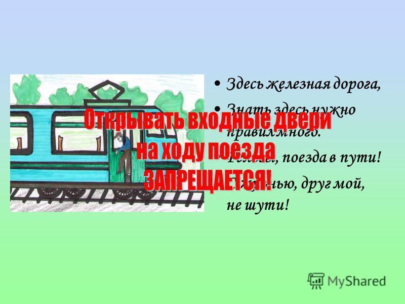 Здесь железная дорога, Знать здесь нужно правил много. Рельсы, поезда в пути! С жизнью, друг мой, не шути!