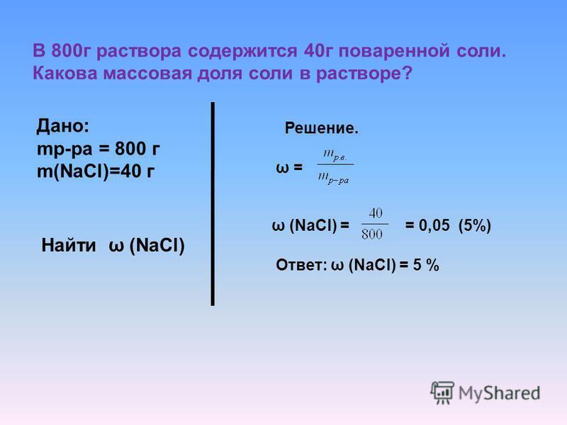 В 800 г раствора содержится 40 г поваренной соли. Какова массовая доля соли в растворе? Дано: mр-ра = 800 г m(NaCl)=40 г Найти ω (NaCl) Решение. ω = ω (NaCl) = = 0,05 (5%) Ответ: ω (NaCl) = 5 %