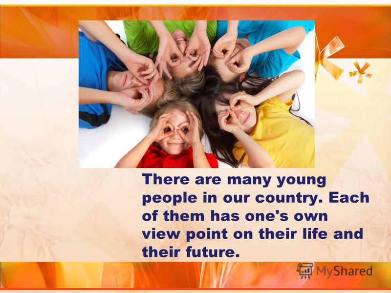 There are many young people in our country. Each of them has one's own view point on their life and their future.
