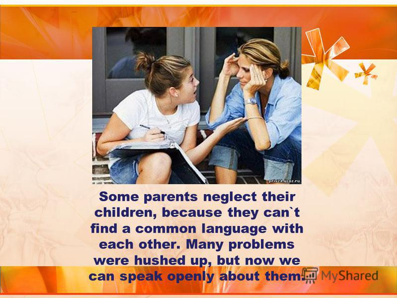 Some parents neglect their children, because they can`t find a common language with each other. Many problems were hushed up, but now we can speak openly about them.