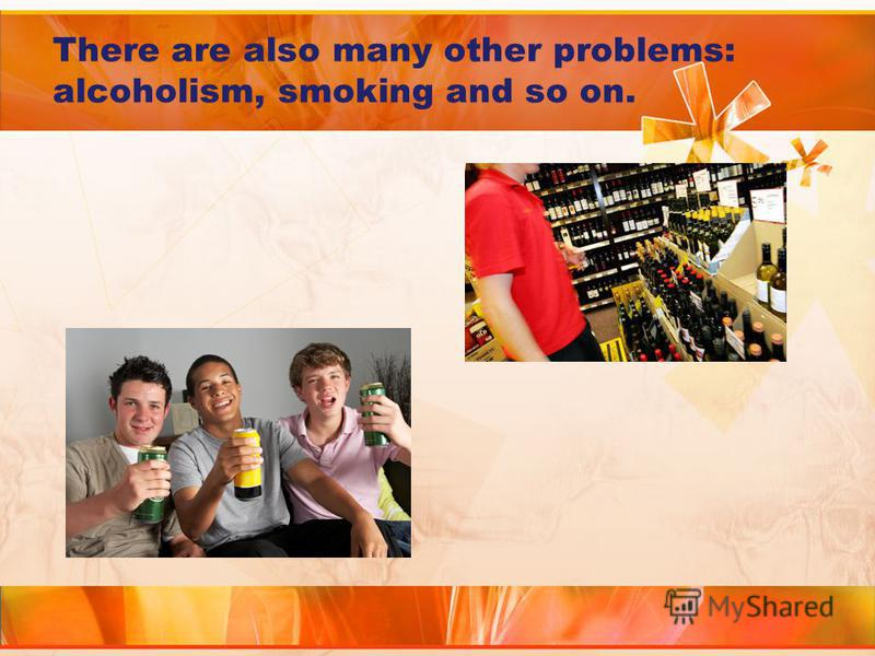 There are also many other problems: alcoholism, smoking and so on.