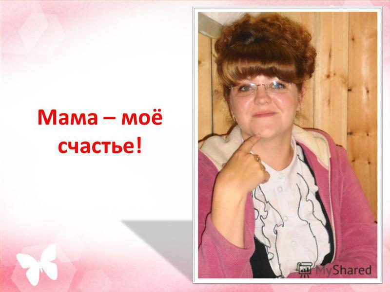 Мама – моё счастье!