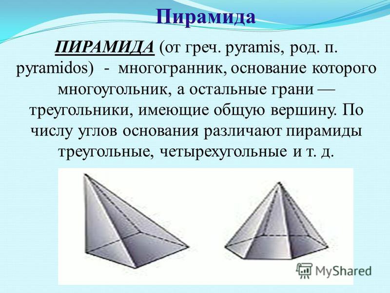 Пирамида ПИРАМИДА (от греч. pyramis, род. п. pyramidos) - многогранник, основание которого многоугольник, а остальные грани треугольники, имеющие общую вершину. По числу углов основания различают пирамиды треугольные, четырехугольные и т. д.